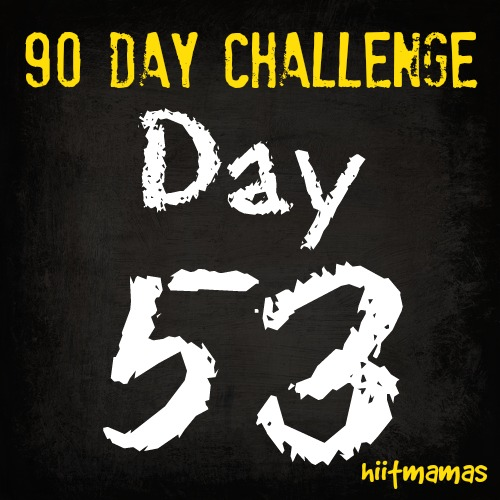 Free HIIT Mamas 90 Day Fitness Challenge- DAY 53
