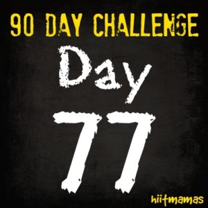 Free HIIT Mamas 90 Day Fitness Challenge- DAY 77