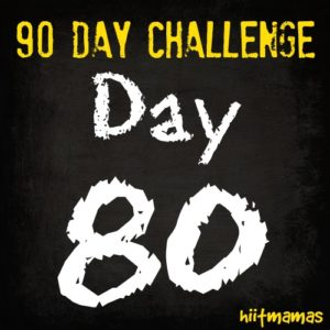 Free HIIT Mamas 90 Day Fitness Challenge- DAY 80