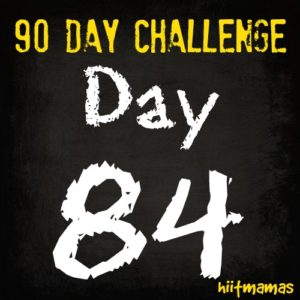 Free HIIT Mamas 90 Day Fitness Challenge- DAY 84